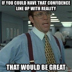 Office Space Boss - if you could have that confidence line up with reality that would be great