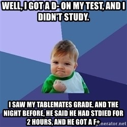 Success Kid - WELL, I GOT A D- ON MY TEST, AND I DIDN'T StUDY. I SAW MY TABLEMATES GRADE, AND THE NIght BEFORE, HE SAID HE HAD STDIED FOR 2 HOURS, AND HE GOT A F+