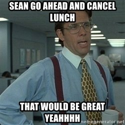 Yeah that'd be great... - SEAN GO AHEAD AND CANCEL LUNCH that would be great yeahhhh