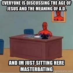 Spiderman Desk - Everyone is discussing the age of Jesus and the meaning of A.D. AND IM JUST SITTING HERE MASTERBATING