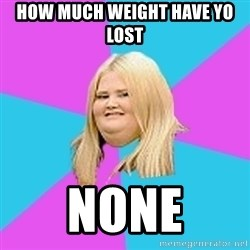 Fat Girl - how much weight have yo lost none