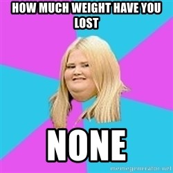 Fat Girl - how much weight have you lost none