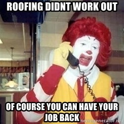 Ronald Mcdonald Call - Roofing didnt work out Of course you can have your job back