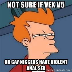 Not sure if troll - not sure if vex v5 or gay niggers have violent anal sex