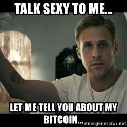 ryan gosling hey girl - Talk sexy to me... Let me tell you about my bitcoin...