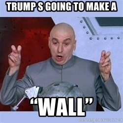 "Dr Evil meme - Trump s going to make a ""Wall"""