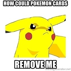 Pikachu - How could pokemon cards Remove Me