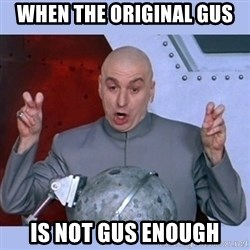 Dr Evil meme - When the original gus  Is not gus enough