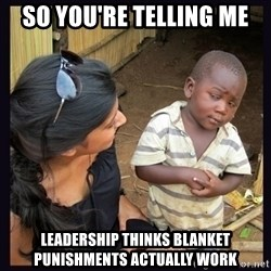 Skeptical third-world kid - so you're telling me leadership thinks blanket punishments actually work