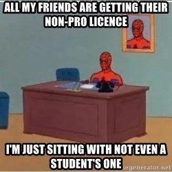 Spiderman Desk - All my friends are getting their non-pro licence  I'm just sitting with not even a student's one