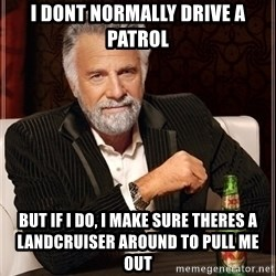 Most Interesting Man - I donT normally drive a patrol But if i do, i make sure theres a landcruiser around to pull me out