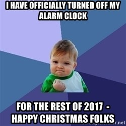 Success Kid - I HAVE OFFICIALLY TURNED OFF MY ALARM CLOCK FOR THE REST OF 2017  -                                 HAPPY CHRISTMAS FOLKS