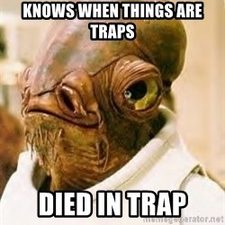Admiral Ackbar - KNOWS WHEN THINGS ARE TRAPS DIED IN TRAP