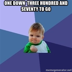 Success Kid - one down  THREE HUNDRED and SEVENTY to go