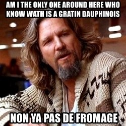 Big Lebowski - AM I THE ONLY ONE AROUND HERE WHO KNOW WATH IS A GRATIN DAUPHINOIS  NON YA PAS DE FROMAGE