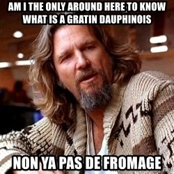 Big Lebowski - AM I THE ONLY AROUND HERE TO KNOW WHAT IS A GRATIN DAUPHINOIS NON YA PAS DE FROMAGE