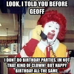 Ronald Mcdonald Call - LOOK, i told you before geoff I dont do birthday parties, im not that kind of Clown!  but Happy birthday all the samE.