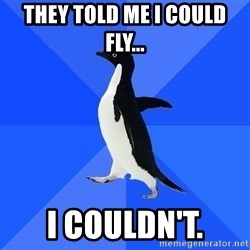 Socially Awkward Penguin - They told me I could fly... I couldn't.