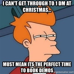 Not sure if troll - I can't get through To 1 DM AT Christmas... Must MEAN its the perfect time to book demoS