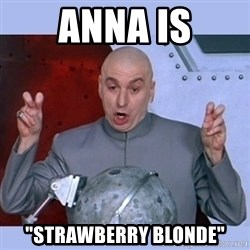 "Dr Evil meme - Anna is ""strawberry blonde"""