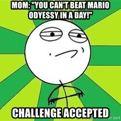 """Challenge Accepted 2 - Mom: """"you can't beat mario odyessy in a day!"""" challenge accepted"""
