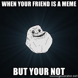 Forever Alone - when your friend is a meme but your not