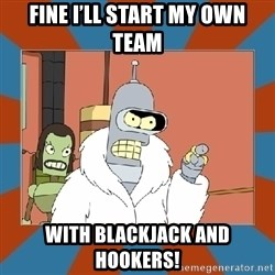 Blackjack and hookers bender - Fine I'll start my own team With blackjack and hookers!