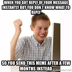 Computer kid - When you got reply of your message instantly but you don,t know what to reply  So you send this meme after a few months instead