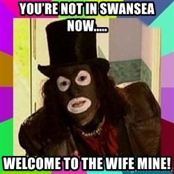 Papa Lazarou - You're not in Swansea now..... Welcome to the wife mine!