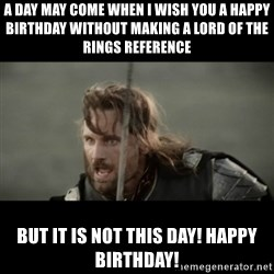But it is not this Day ARAGORN - a day may come when I wish you a happy birthday without making a lord of the rings reference But it is not this day! Happy birthday!