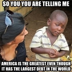 Skeptical 3rd World Kid - so you you are telling me America is the greatest even though it has the largest debt in the world