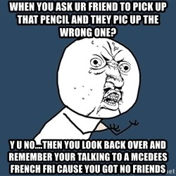 Y U No - When you ask ur friend to pick up that pencil and they pic up the wrong one? Y U no....then you look back over and remember your talking to a mcedees french fri cause you got no friends