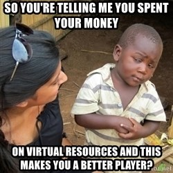 Skeptical 3rd World Kid - So you're telling me you spent your money  on virtual resources and this makes you a better player?