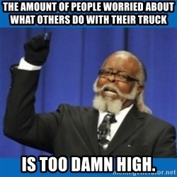 Too damn high - THE AMOUNT OF PEOPLE WORRIED ABOUT WHAT OTHERS DO WITH THEIR TRUCK IS TOO DAMN HIGH.