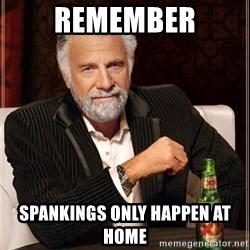 The Most Interesting Man In The World - Remember Spankings only happen at home