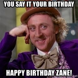 WillyWonka - YOU SAY IT YOUR BIRTHDAY Happy birthday Zane!