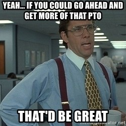 Bill Lumbergh - Yeah... if you could go ahead and get more of that PTO that'd be great