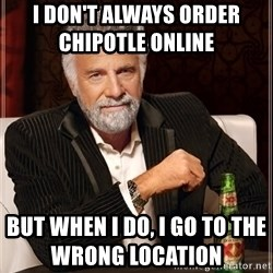 The Most Interesting Man In The World - I don't always order Chipotle online         but when i do, i go to the wrong location