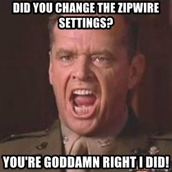 Jack Nicholson - You can't handle the truth! - Did you change the Zipwire settings? You're Goddamn Right i did!