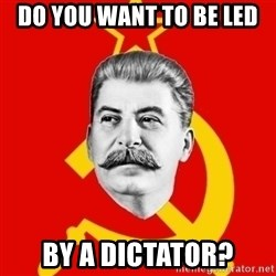 Stalin Says - do you want to be led by a dictator?