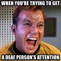 Screaming Captain Kirk - when you're trying to get a deaf person's attention