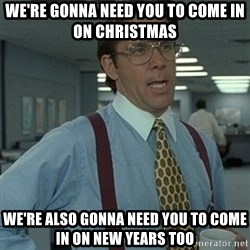 Office Space Boss - We're gonna need you to come in on Christmas We're also gonna need you to come in on New Years too