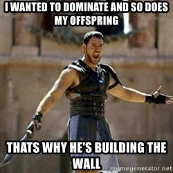 GLADIATOR - i wanted to dominate and so does my offspring thats why he's building the wall