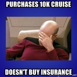 Picard facepalm  - Purchases 10k cruise Doesn't buy insurance
