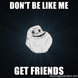 Forever Alone - don't be like me get friends