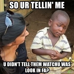 Skeptical 3rd World Kid - so ur tellin' me u didn't tell them watchu was look in fa?