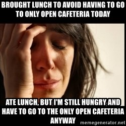 First World Problems - Brought lunch to avoid having to go to only open cafeteria today ate lunch, but I'm still hungry and have to go to the only open cafeteria anyway