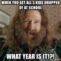 What Year - when you get all 3 kids dropped of at school WHAT YEAR IS IT!?!