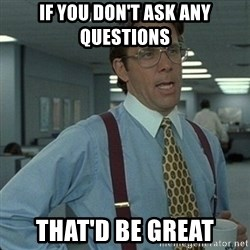 Yeah that'd be great... - If you don't ask any questions That'd be great