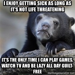 Confession Bear - I enjoy getting sick as long as it's not life threatening It's the only time I can play games, watch TV and be lazy all day guilt-free